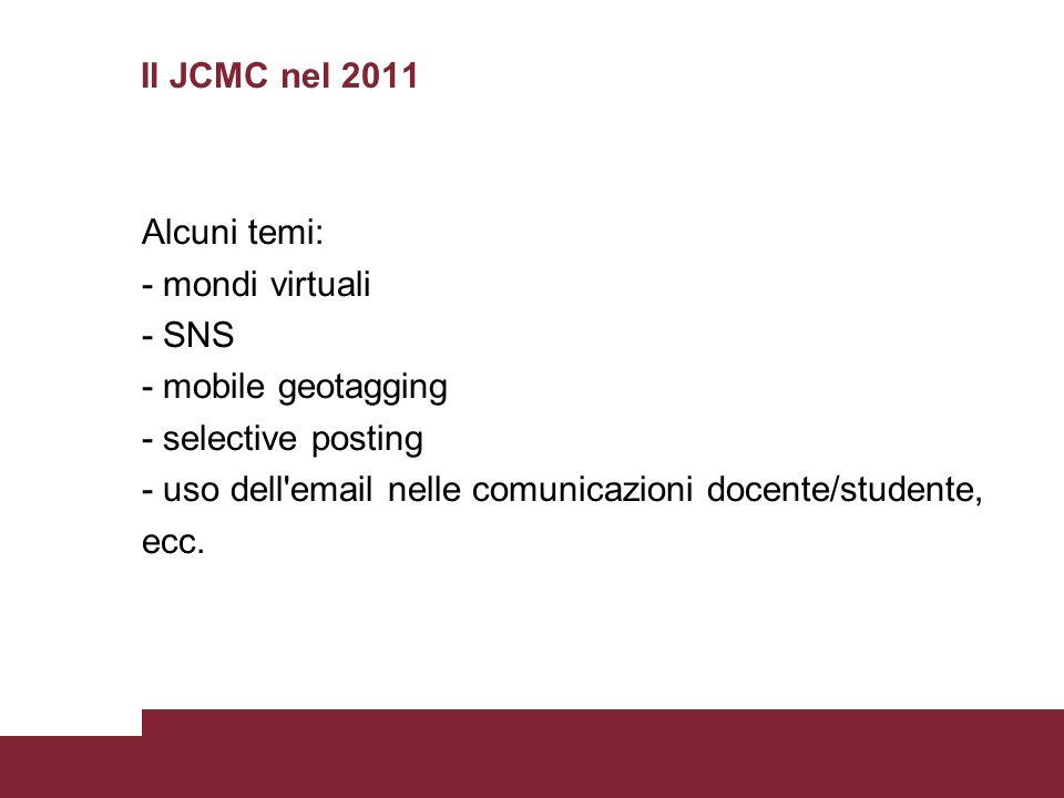 Il JCMC nel 2011 Alcuni temi: - mondi virtuali - SNS - mobile geotagging - selective posting - uso dell email nelle comunicazioni docente/studente, ecc.