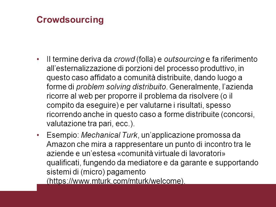 Crowdsourcing Il termine deriva da crowd (folla) e outsourcing e fa riferimento allesternalizzazione di porzioni del processo produttivo, in questo caso affidato a comunità distribuite, dando luogo a forme di problem solving distribuito.