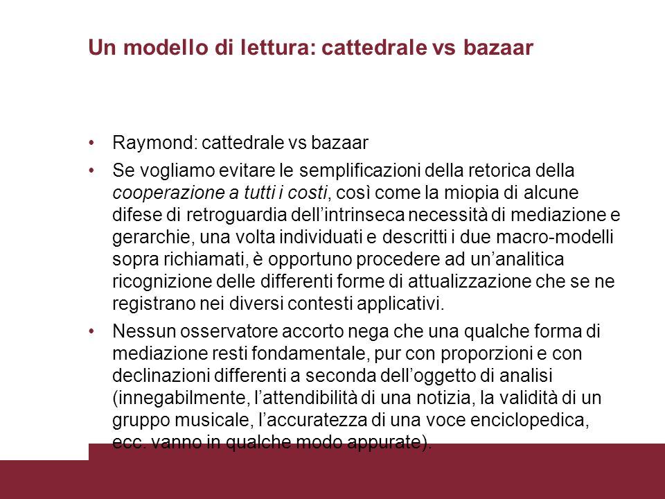 Un modello di lettura: cattedrale vs bazaar Raymond: cattedrale vs bazaar Se vogliamo evitare le semplificazioni della retorica della cooperazione a tutti i costi, così come la miopia di alcune difese di retroguardia dellintrinseca necessità di mediazione e gerarchie, una volta individuati e descritti i due macro-modelli sopra richiamati, è opportuno procedere ad unanalitica ricognizione delle differenti forme di attualizzazione che se ne registrano nei diversi contesti applicativi.