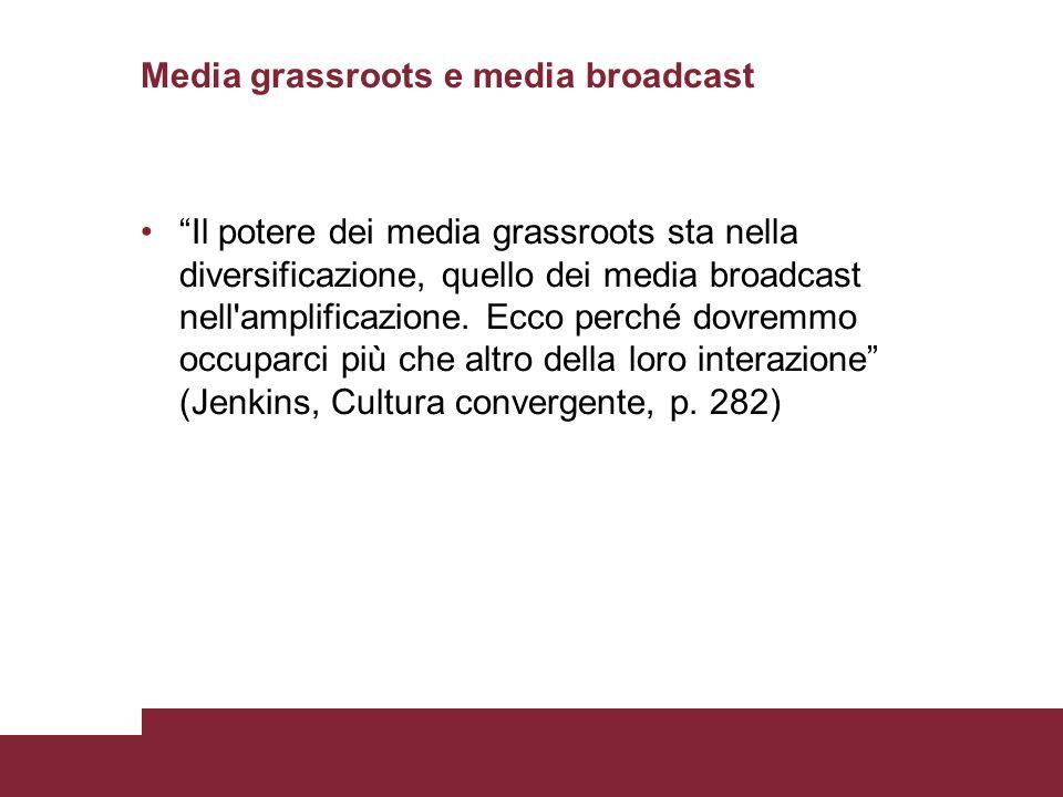 Media grassroots e media broadcast Il potere dei media grassroots sta nella diversificazione, quello dei media broadcast nell amplificazione.