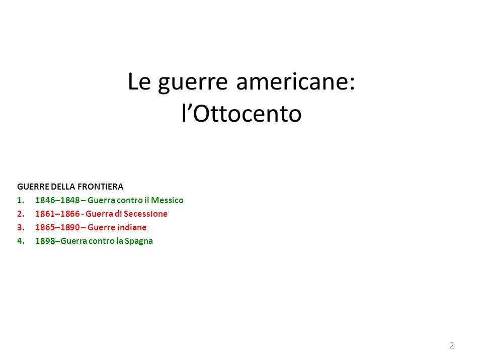 Le guerre americane: lOttocento GUERRE DELLA FRONTIERA 1.1846–1848 – Guerra contro il Messico 2.1861–1866 - Guerra di Secessione 3.1865–1890 – Guerre indiane 4.1898–Guerra contro la Spagna 2