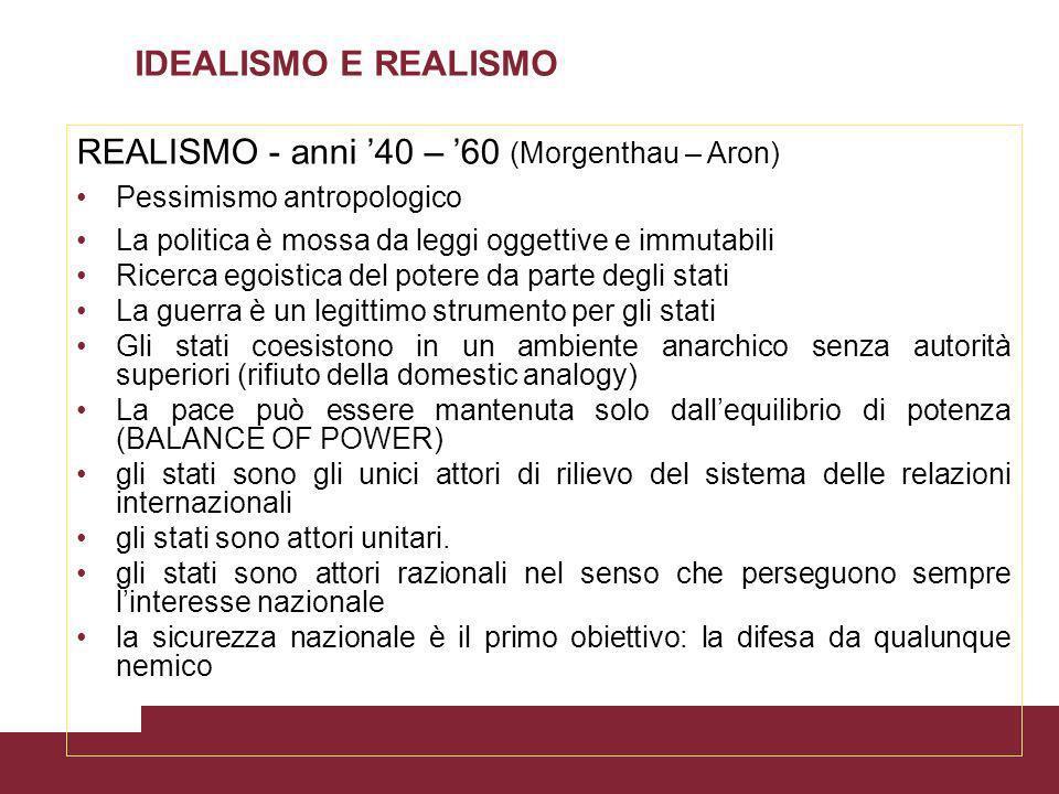 IDEALISMO E REALISMO REALISMO - anni 40 – 60 (Morgenthau – Aron) Pessimismo antropologico La politica è mossa da leggi oggettive e immutabili Ricerca