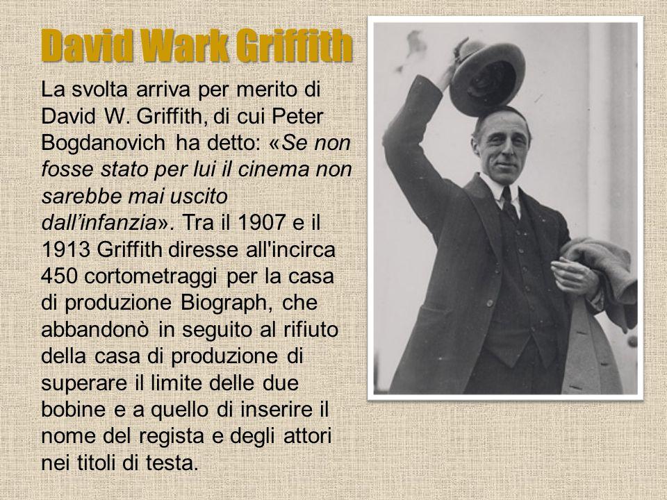 David Wark Griffith La svolta arriva per merito di David W. Griffith, di cui Peter Bogdanovich ha detto: «Se non fosse stato per lui il cinema non sar