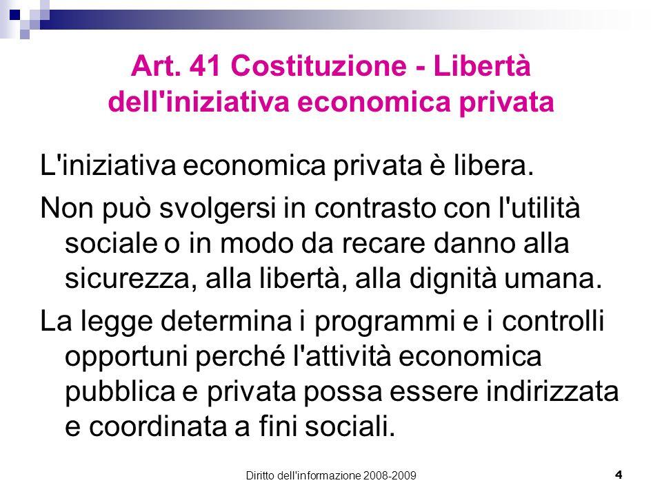 Diritto dell'informazione 2008-20094 Art. 41 Costituzione - Libertà dell'iniziativa economica privata L'iniziativa economica privata è libera. Non può