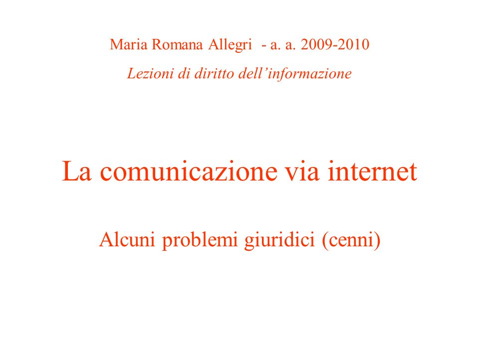 La comunicazione via internet Alcuni problemi giuridici (cenni) Maria Romana Allegri - a. a. 2009-2010 Lezioni di diritto dellinformazione