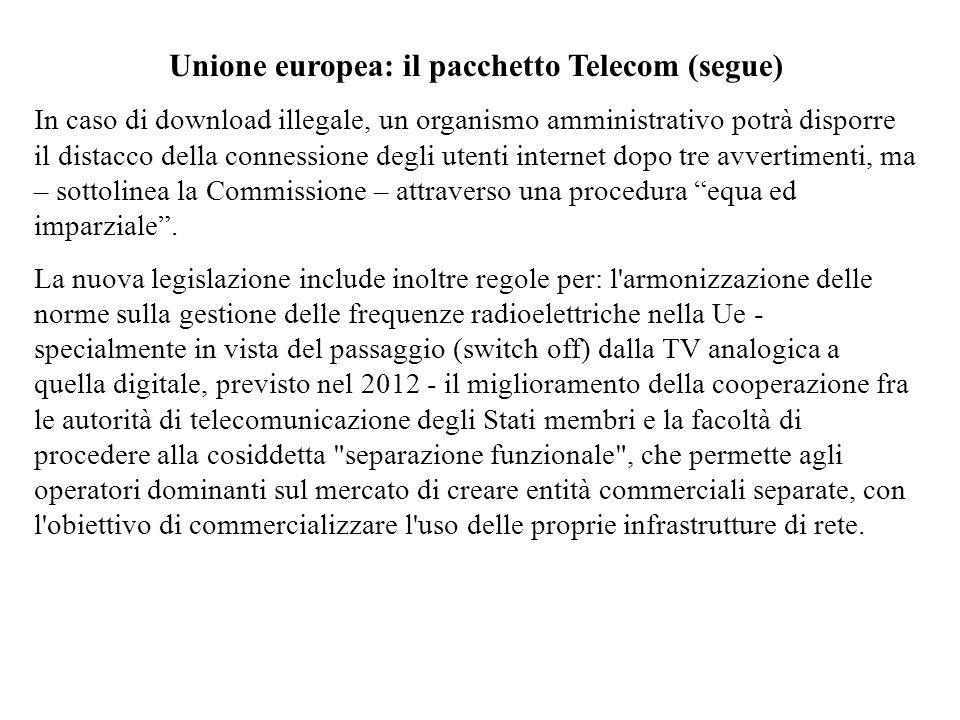 Unione europea: il pacchetto Telecom (segue) In caso di download illegale, un organismo amministrativo potrà disporre il distacco della connessione degli utenti internet dopo tre avvertimenti, ma – sottolinea la Commissione – attraverso una procedura equa ed imparziale.