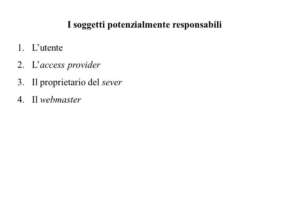 I soggetti potenzialmente responsabili 1.Lutente 2.Laccess provider 3.Il proprietario del sever 4.Il webmaster