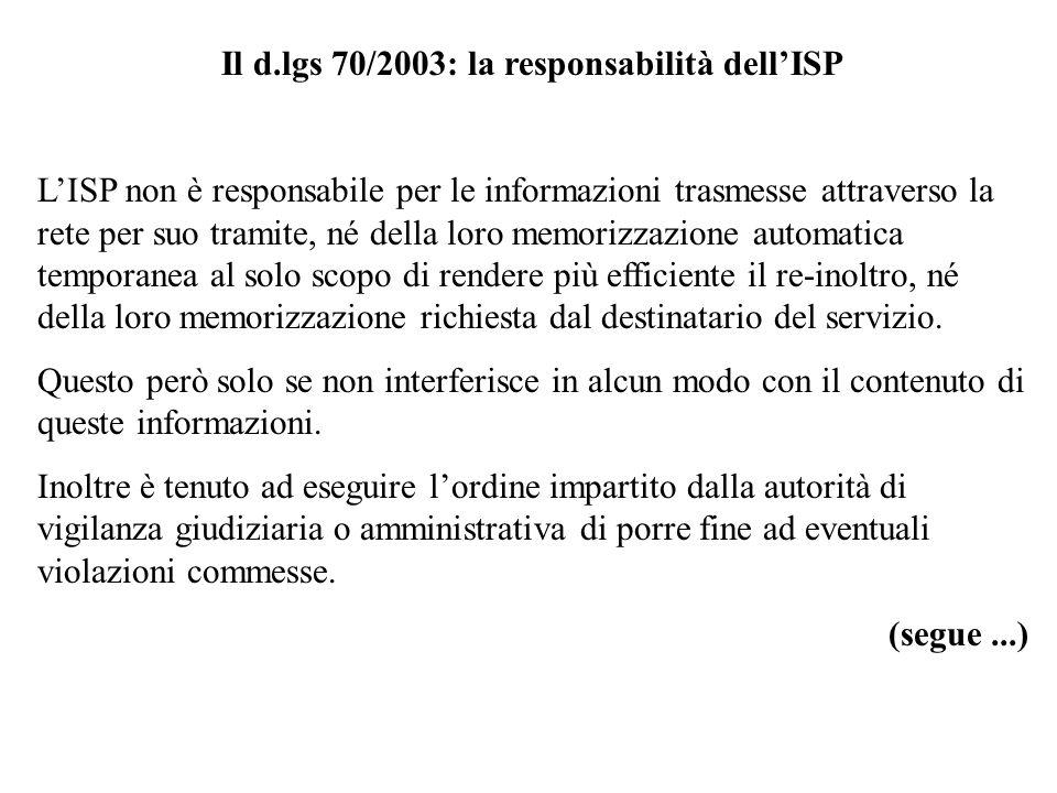 Il d.lgs 70/2003: la responsabilità dellISP (segue) LISP non è assoggettato ad un obbligo generale di sorveglianza sulle informazioni che trasmette o memorizza, né ad un obbligo generale di ricercare attivamente fatti o circostanze che indichino la presenza di attività illecite.