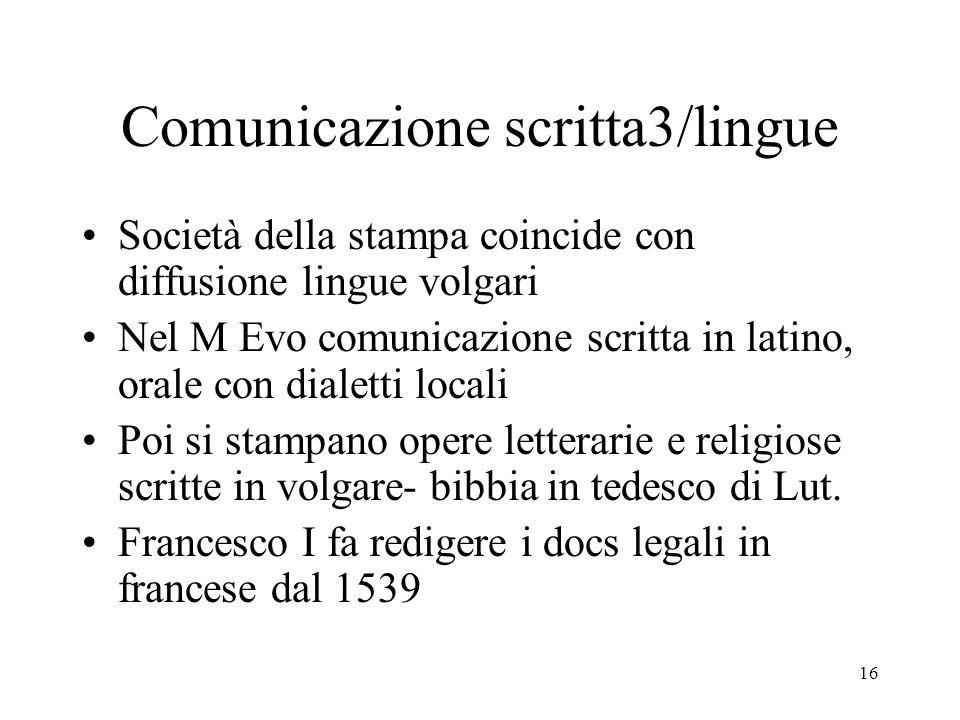 16 Comunicazione scritta3/lingue Società della stampa coincide con diffusione lingue volgari Nel M Evo comunicazione scritta in latino, orale con dial