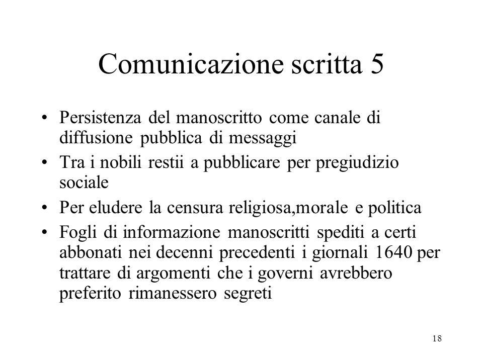 18 Comunicazione scritta 5 Persistenza del manoscritto come canale di diffusione pubblica di messaggi Tra i nobili restii a pubblicare per pregiudizio