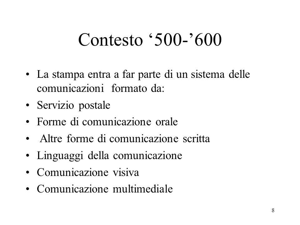 8 Contesto 500-600 La stampa entra a far parte di un sistema delle comunicazioni formato da: Servizio postale Forme di comunicazione orale Altre forme
