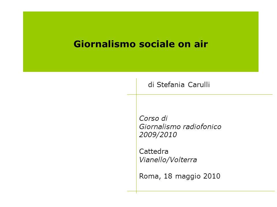 Giornalismo sociale on air di Stefania Carulli Corso di Giornalismo radiofonico 2009/2010 Cattedra Vianello/Volterra Roma, 18 maggio 2010