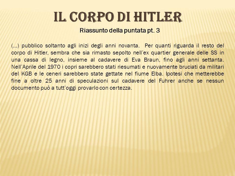 Riassunto della puntata pt. 3 IL CORPO DI HITLER (…) pubblico soltanto agli inizi degli anni novanta. Per quanti riguarda il resto del corpo di Hitler