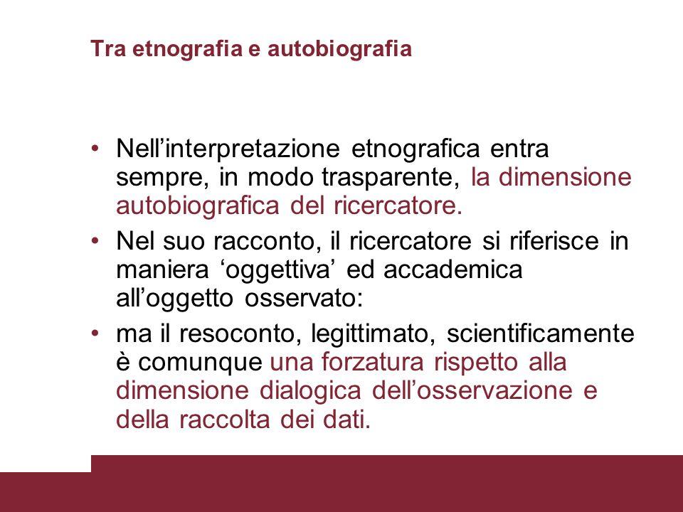 Tra etnografia e autobiografia Nellinterpretazione etnografica entra sempre, in modo trasparente, la dimensione autobiografica del ricercatore. Nel su