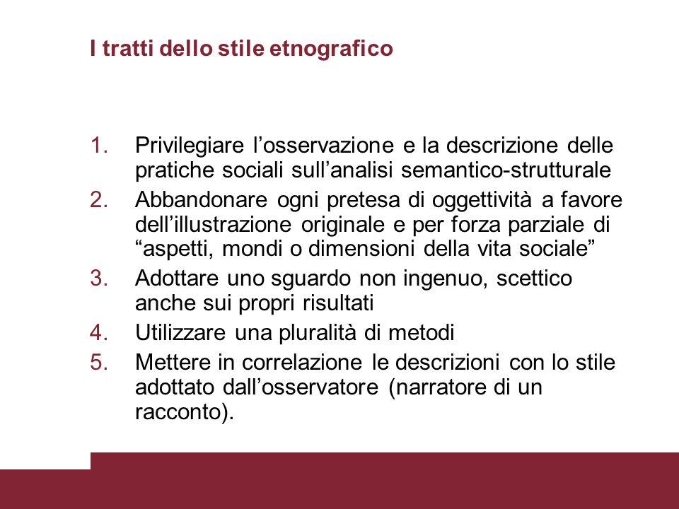 I tratti dello stile etnografico 1.Privilegiare losservazione e la descrizione delle pratiche sociali sullanalisi semantico-strutturale 2.Abbandonare