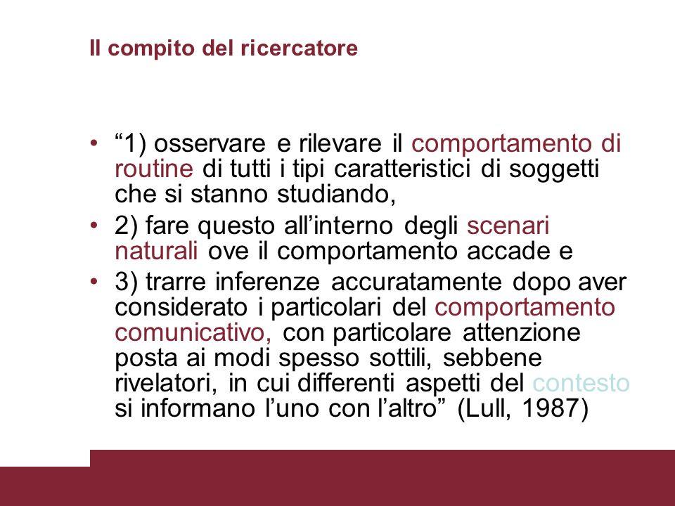 Il compito del ricercatore 1) osservare e rilevare il comportamento di routine di tutti i tipi caratteristici di soggetti che si stanno studiando, 2)