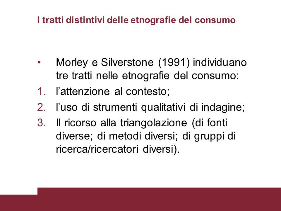 I tratti distintivi delle etnografie del consumo Morley e Silverstone (1991) individuano tre tratti nelle etnografie del consumo: 1.lattenzione al con