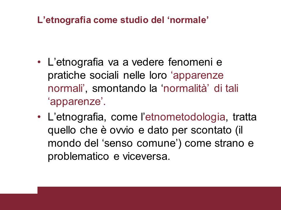 Letnografia come studio del normale Letnografia va a vedere fenomeni e pratiche sociali nelle loro apparenze normali, smontando la normalità di tali a