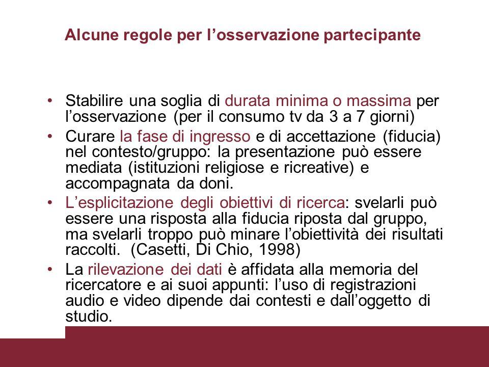 Alcune regole per losservazione partecipante Stabilire una soglia di durata minima o massima per losservazione (per il consumo tv da 3 a 7 giorni) Cur