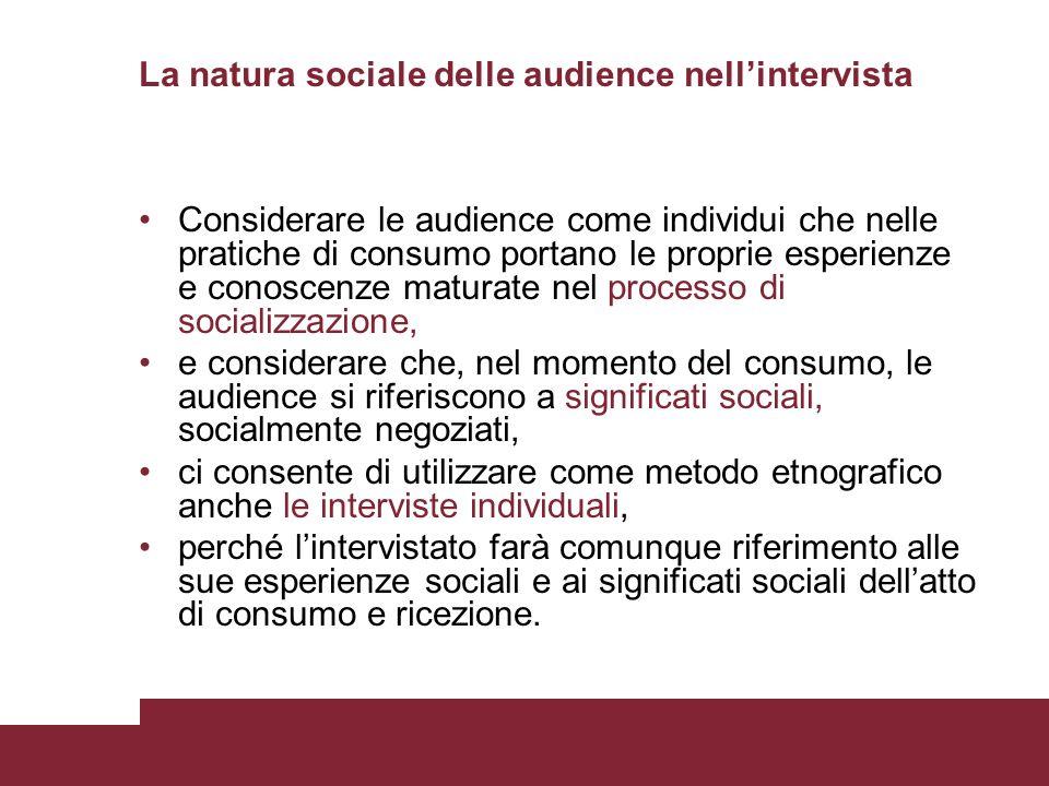 La natura sociale delle audience nellintervista Considerare le audience come individui che nelle pratiche di consumo portano le proprie esperienze e c
