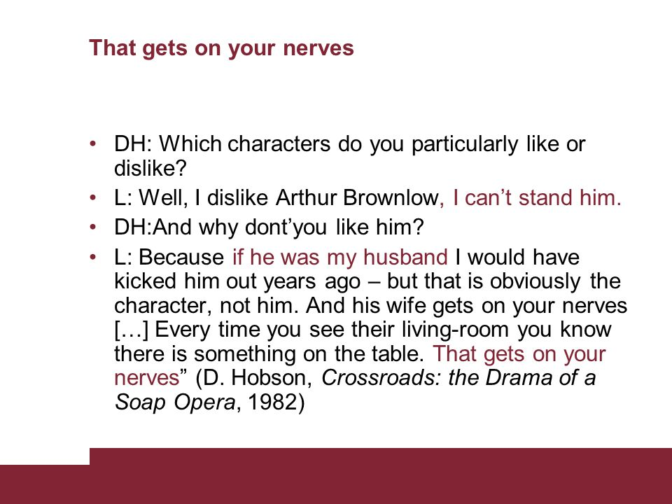 That gets on your nerves DH: Which characters do you particularly like or dislike? L: Well, I dislike Arthur Brownlow, I cant stand him. DH:And why do