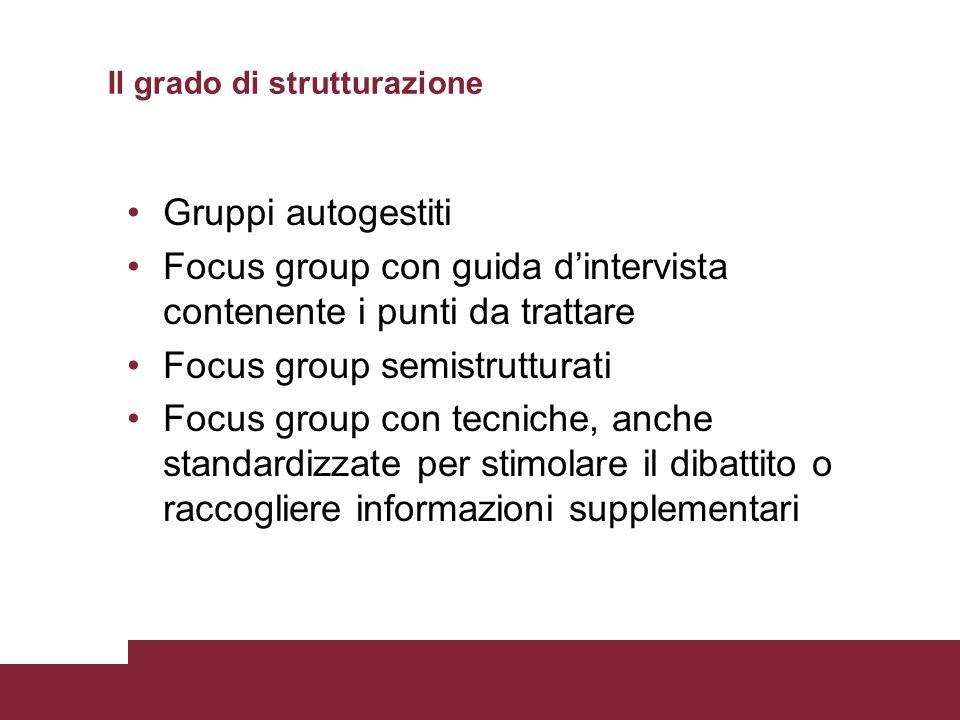 Gruppi autogestiti Focus group con guida dintervista contenente i punti da trattare Focus group semistrutturati Focus group con tecniche, anche standa