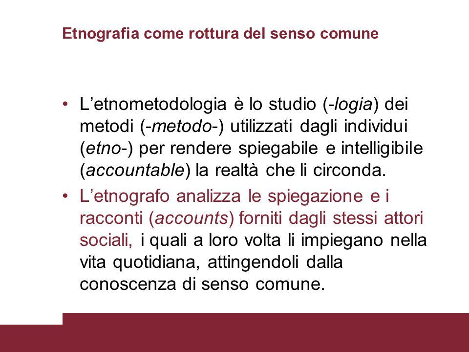 Etnografia come rottura del senso comune Letnometodologia è lo studio (-logia) dei metodi (-metodo-) utilizzati dagli individui (etno-) per rendere sp