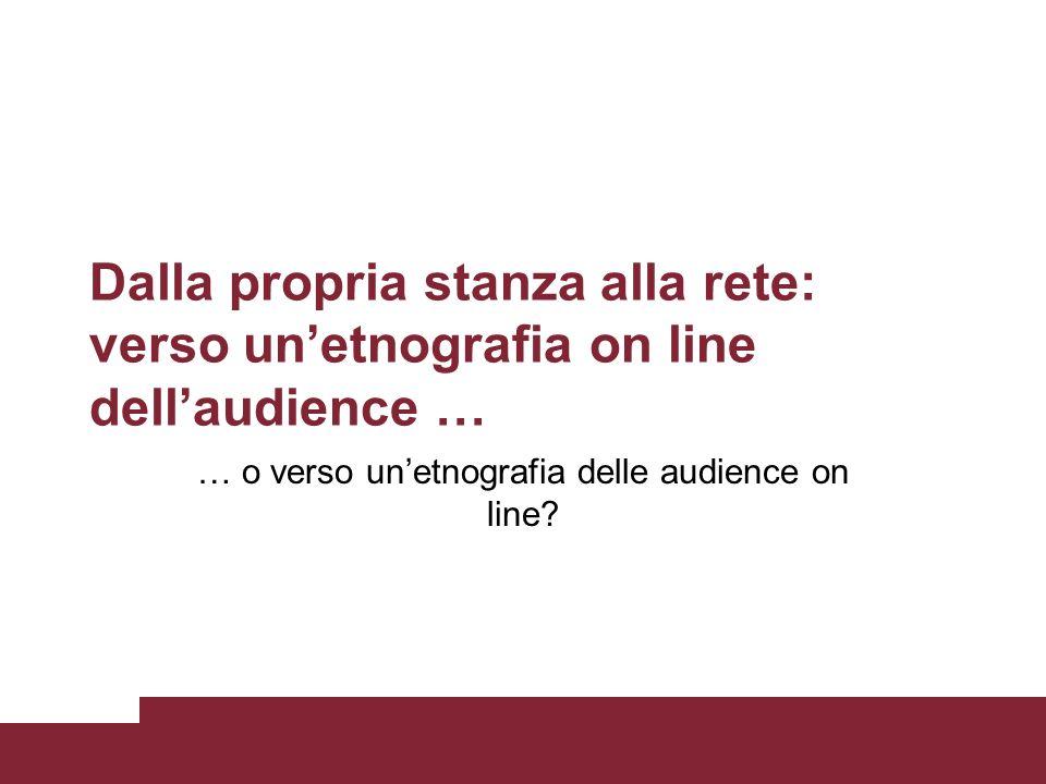 Dalla propria stanza alla rete: verso unetnografia on line dellaudience … … o verso unetnografia delle audience on line?