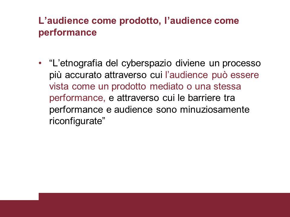 Laudience come prodotto, laudience come performance Letnografia del cyberspazio diviene un processo più accurato attraverso cui laudience può essere v