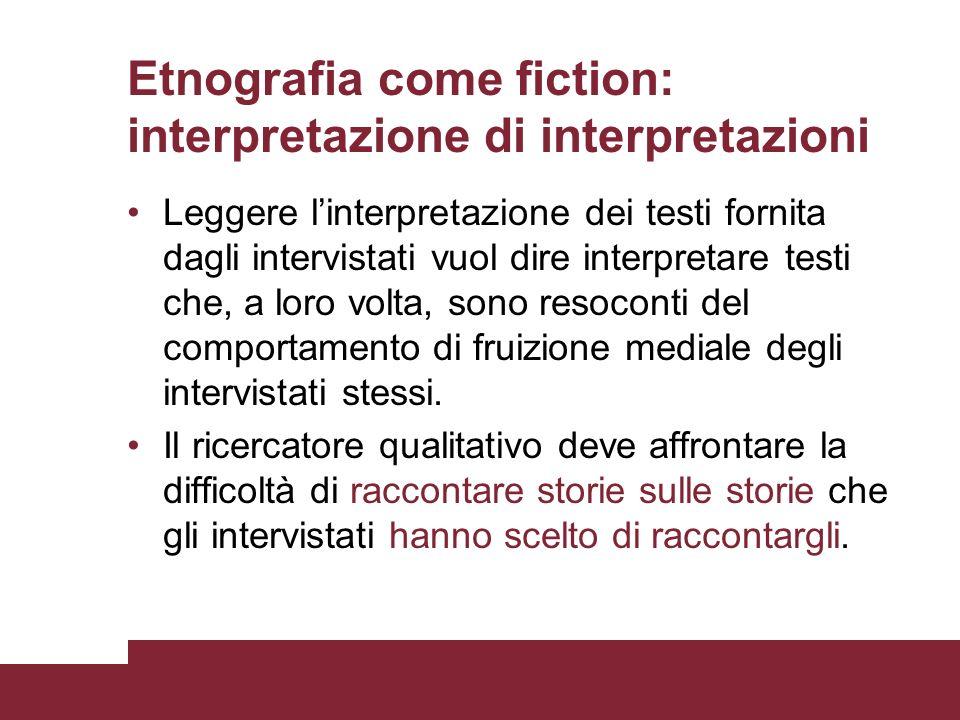 Etnografia come fiction: interpretazione di interpretazioni Leggere linterpretazione dei testi fornita dagli intervistati vuol dire interpretare testi