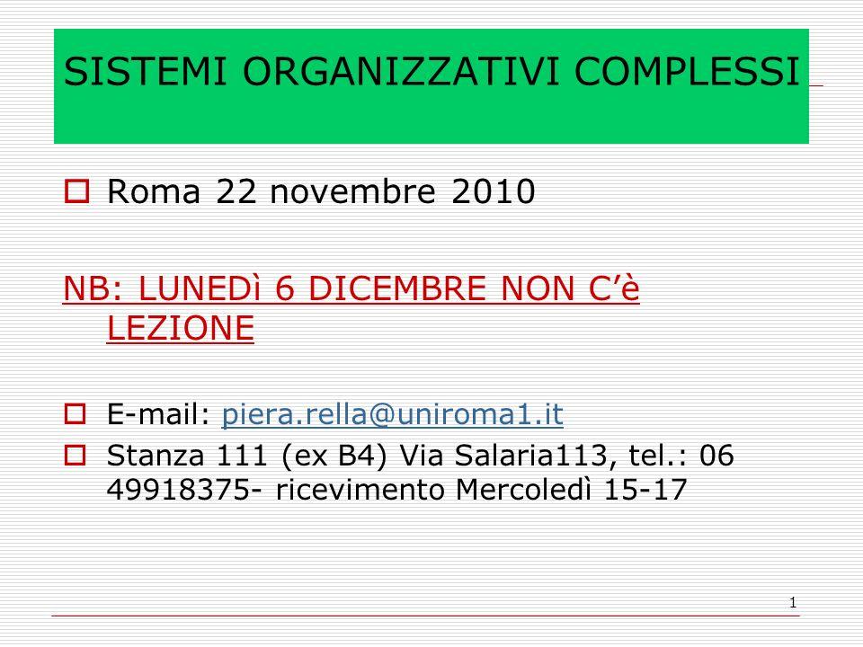 1 SISTEMI ORGANIZZATIVI COMPLESSI Roma 22 novembre 2010 NB: LUNEDì 6 DICEMBRE NON Cè LEZIONE E-mail: piera.rella@uniroma1.itpiera.rella@uniroma1.it Stanza 111 (ex B4) Via Salaria113, tel.: 06 49918375- ricevimento Mercoledì 15-17