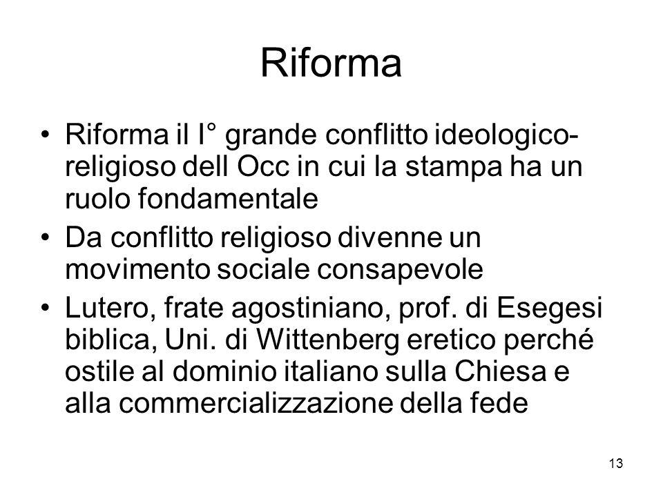 13 Riforma Riforma il I° grande conflitto ideologico- religioso dell Occ in cui la stampa ha un ruolo fondamentale Da conflitto religioso divenne un movimento sociale consapevole Lutero, frate agostiniano, prof.