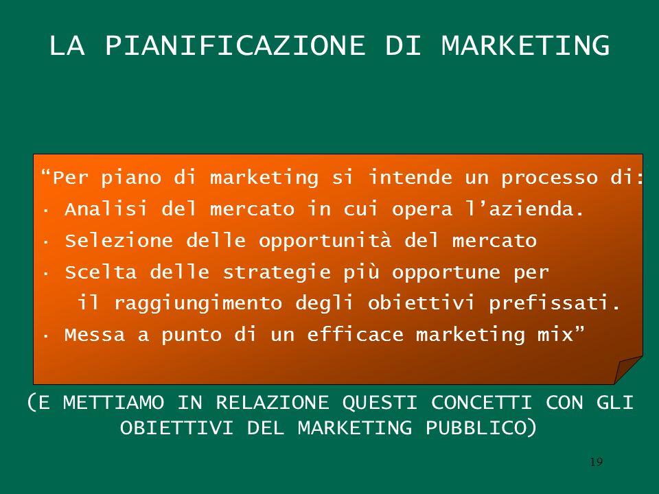 LA PIANIFICAZIONE DI MARKETING (E METTIAMO IN RELAZIONE QUESTI CONCETTI CON GLI OBIETTIVI DEL MARKETING PUBBLICO) Per piano di marketing si intende un