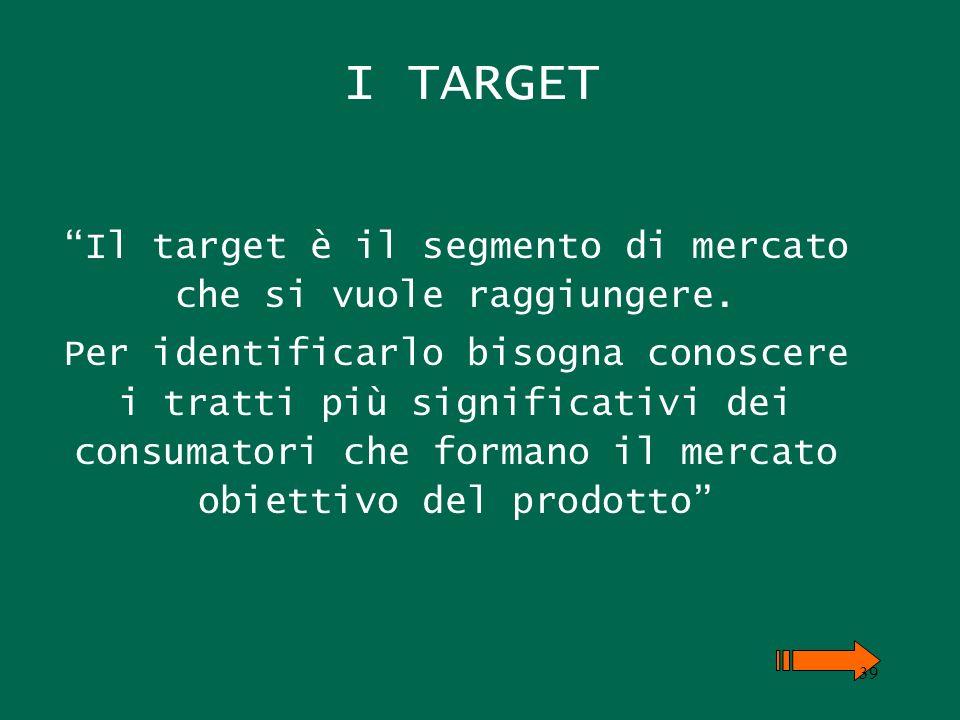 I TARGET Il target è il segmento di mercato che si vuole raggiungere. Per identificarlo bisogna conoscere i tratti più significativi dei consumatori c