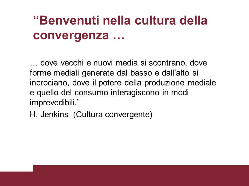 Cultura convergente La definizione di cultura convergente di Jenkins (2007) rimanda ad uno scenario che deriva dallinterazione tra: Convergenza Mediale Intelligenza Collettiva Cultura Partecipativa