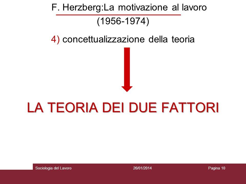 F. Herzberg:La motivazione al lavoro (1956-1974) 4) concettualizzazione della teoria LA TEORIA DEI DUE FATTORI 26/01/2014Pagina 10Sociologia del Lavor