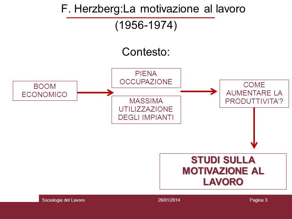 F. Herzberg:La motivazione al lavoro (1956-1974) Contesto: 26/01/2014Pagina 3Sociologia del Lavoro BOOM ECONOMICO PIENA OCCUPAZIONE MASSIMA UTILIZZAZI