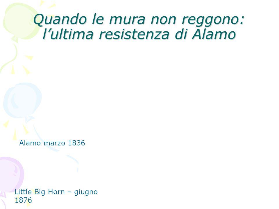 Quando le mura non reggono: lultima resistenza di Alamo Alamo marzo 1836 Little Big Horn – giugno 1876