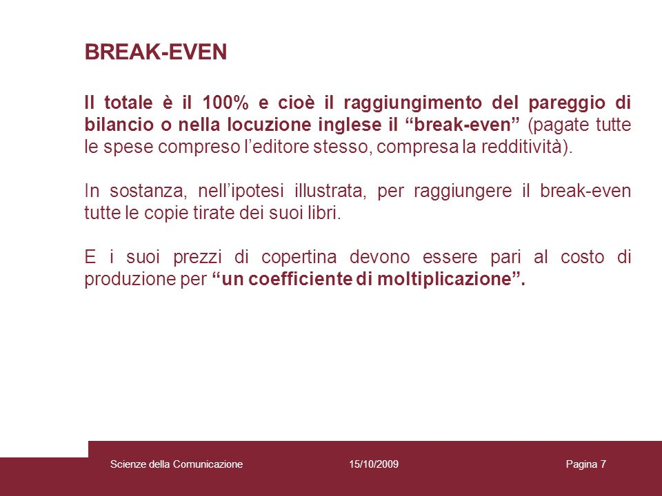 15/10/2009 Scienze della Comunicazione Pagina 7Scienze della Comunicazione BREAK-EVEN Il totale è il 100% e cioè il raggiungimento del pareggio di bilancio o nella locuzione inglese il break-even (pagate tutte le spese compreso leditore stesso, compresa la redditività).
