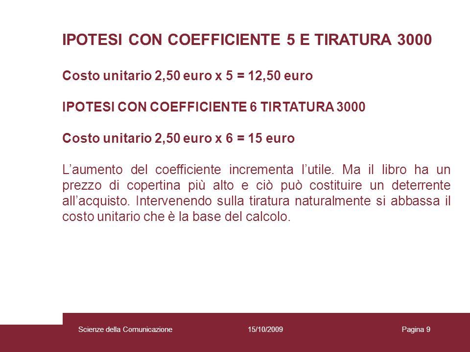 15/10/2009 Scienze della Comunicazione Pagina 9Scienze della Comunicazione IPOTESI CON COEFFICIENTE 5 E TIRATURA 3000 Costo unitario 2,50 euro x 5 = 12,50 euro IPOTESI CON COEFFICIENTE 6 TIRTATURA 3000 Costo unitario 2,50 euro x 6 = 15 euro Laumento del coefficiente incrementa lutile.