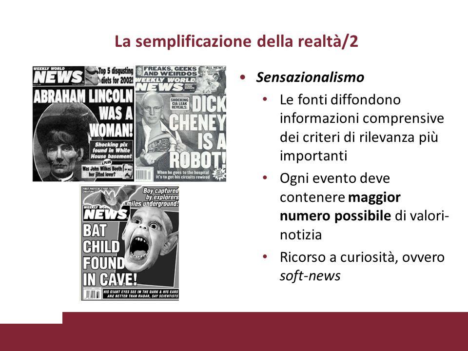 La semplificazione della realtà/2 Sensazionalismo Le fonti diffondono informazioni comprensive dei criteri di rilevanza più importanti Ogni evento deve contenere maggior numero possibile di valori- notizia Ricorso a curiosità, ovvero soft-news