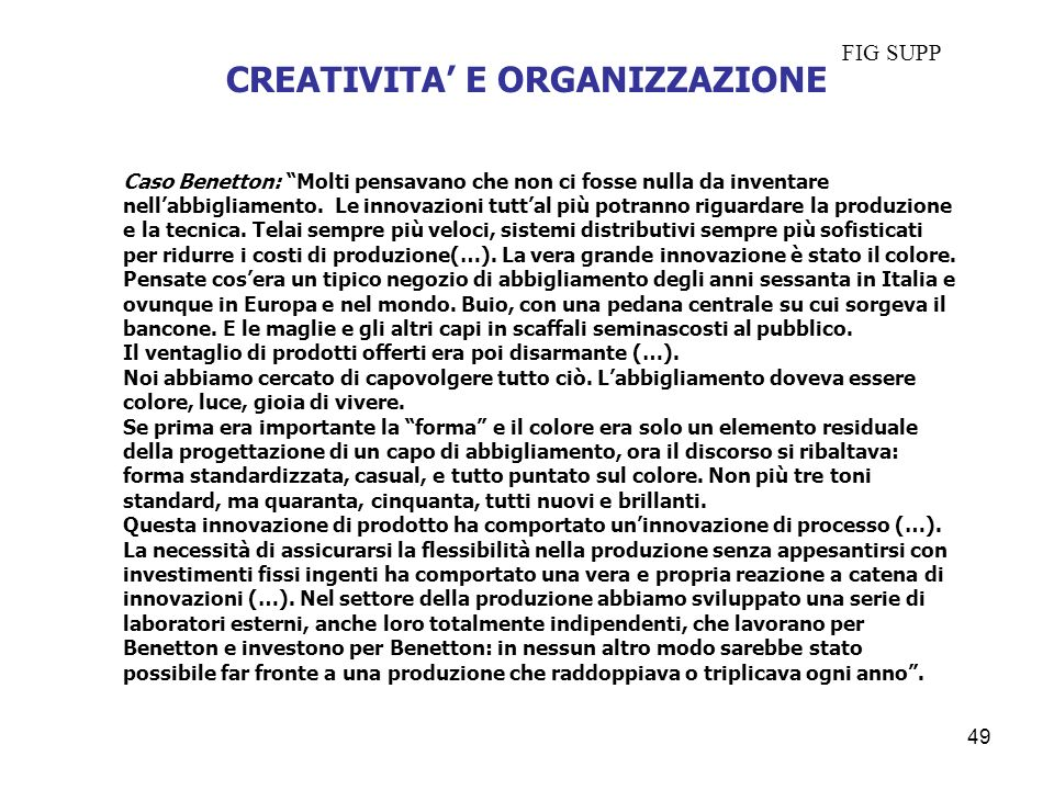 CREATIVITA E ORGANIZZAZIONE Caso Benetton: Molti pensavano che non ci fosse nulla da inventare nellabbigliamento. Le innovazioni tuttal più potranno r