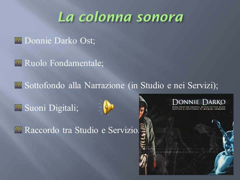 Donnie Darko Ost; Ruolo Fondamentale; Sottofondo alla Narrazione (in Studio e nei Servizi); Suoni Digitali; Raccordo tra Studio e Servizio.