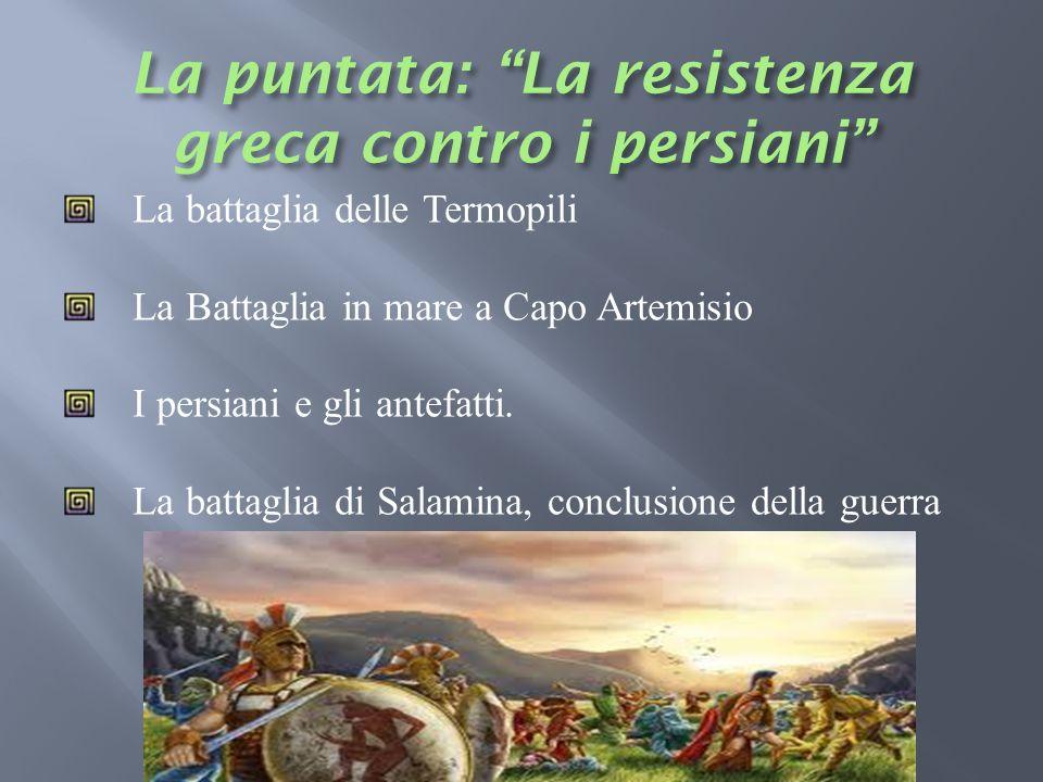 La battaglia delle Termopili La Battaglia in mare a Capo Artemisio I persiani e gli antefatti. La battaglia di Salamina, conclusione della guerra