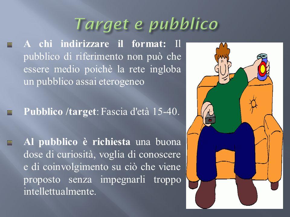 A chi indirizzare il format: Il pubblico di riferimento non può che essere medio poichè la rete ingloba un pubblico assai eterogeneo Pubblico /target: