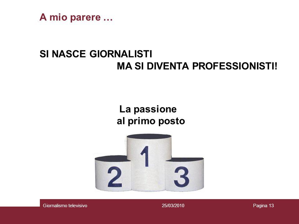 A mio parere … Giornalismo televisivoPagina 1325/03/2010 SI NASCE GIORNALISTI MA SI DIVENTA PROFESSIONISTI! La passione al primo posto