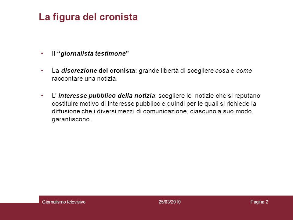 La figura del cronista Giornalismo televisivoPagina 225/03/2010 Il giornalista testimone La discrezione del cronista: grande libertà di scegliere cosa