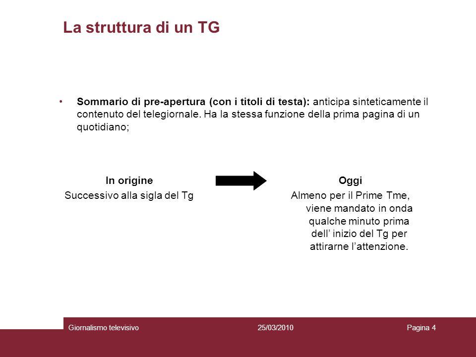 La struttura di un TG Giornalismo televisivoPagina 425/03/2010 Sommario di pre-apertura (con i titoli di testa): anticipa sinteticamente il contenuto