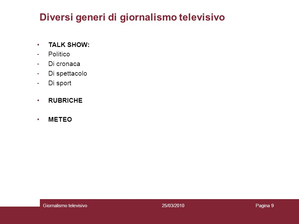 Diversi generi di giornalismo televisivo Giornalismo televisivoPagina 925/03/2010 TALK SHOW: -Politico -Di cronaca -Di spettacolo -Di sport RUBRICHE M