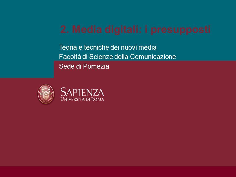 2. Media digitali: i presupposti Teoria e tecniche dei nuovi media Facoltà di Scienze della Comunicazione Sede di Pomezia